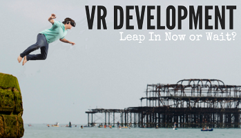 VR Development: Leap In Now Or Wait?