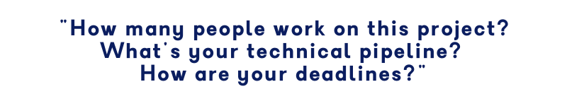 How many people work in this project? What's your technical pipeline? How are your deadlines?
